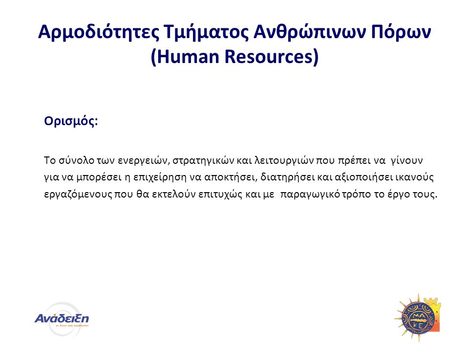 Αρμοδιότητες Τμήματος Ανθρώπινων Πόρων (Human Resources) Ορισμός: Το σύνολο των ενεργειών, στρατηγικών και λειτουργιών που πρέπει να γίνουν για να μπορέσει η επιχείρηση να αποκτήσει, διατηρήσει και αξιοποιήσει ικανούς εργαζόμενους που θα εκτελούν επιτυχώς και με παραγωγικό τρόπο το έργο τους.