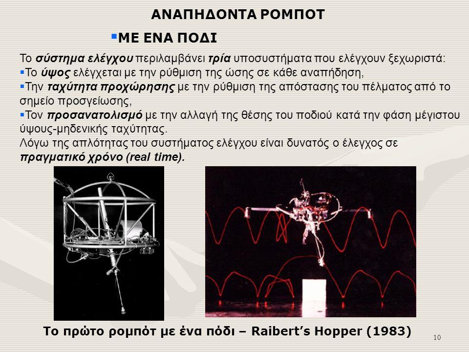 10 ΑΝΑΠΗΔΟΝΤΑ ΡΟΜΠΟΤ  ΜΕ ΕΝΑ ΠΟΔΙ Το πρώτο ρομπότ με ένα πόδι – Raibert's Hopper (1983) Το σύστημα ελέγχου περιλαμβάνει τρία υποσυστήματα που ελέγχουν ξεχωριστά:  Το ύψος ελέγχεται με την ρύθμιση της ώσης σε κάθε αναπήδηση,  Την ταχύτητα προχώρησης με την ρύθμιση της απόστασης του πέλματος από το σημείο προσγείωσης,  Τον προσανατολισμό με την αλλαγή της θέσης του ποδιού κατά την φάση μέγιστου ύψους-μηδενικής ταχύτητας.