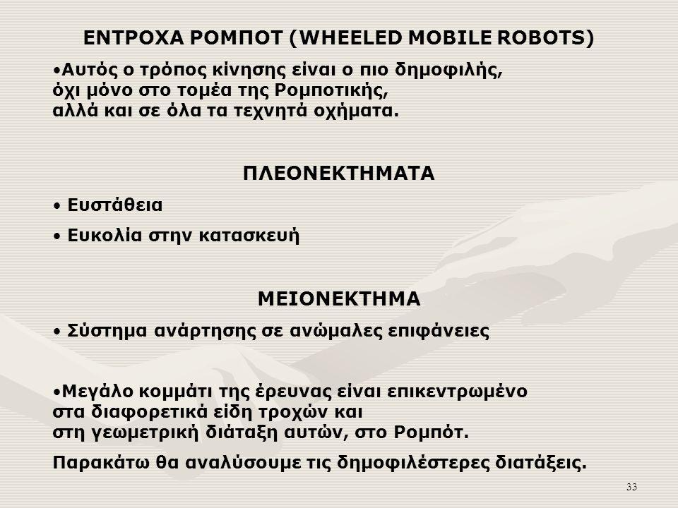 33 ΕΝΤΡΟΧΑ ΡΟΜΠΟΤ (WHEELED MOBILE ROBOTS) Αυτός ο τρόπος κίνησης είναι ο πιο δημοφιλής, όχι μόνο στο τομέα της Ρομποτικής, αλλά και σε όλα τα τεχνητά οχήματα.