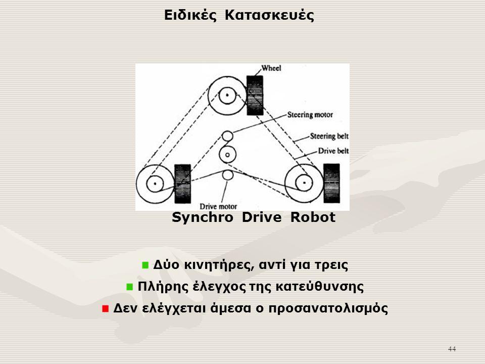 44 Δύο κινητήρες, αντί για τρεις Πλήρης έλεγχος της κατεύθυνσης Δεν ελέγχεται άμεσα ο προσανατολισμός Synchro Drive Robot Ειδικές Κατασκευές
