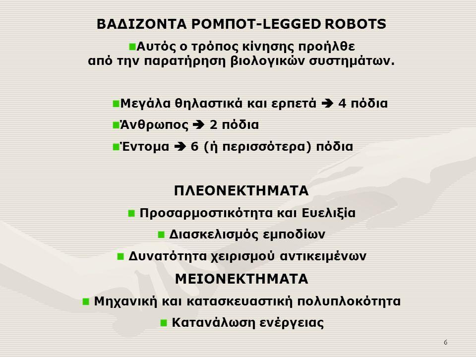 6 ΒΑΔΙΖΟΝΤΑ ΡΟΜΠΟΤ-LEGGED ROBOTS Αυτός ο τρόπος κίνησης προήλθε από την παρατήρηση βιολογικών συστημάτων.