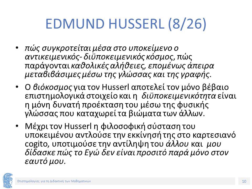 10 Επιστημολογίες για τη Διδακτική των Μαθηματικών EDMUND HUSSERL (8/26) πώς συγκροτείται μέσα στο υποκείμενο ο αντικειμενικός- διϋποκειμενικός κόσμος, πώς παράγονται καθολικές αλήθειες, επομένως άπειρα μεταβιβάσιμες μέσω της γλώσσας και της γραφής.