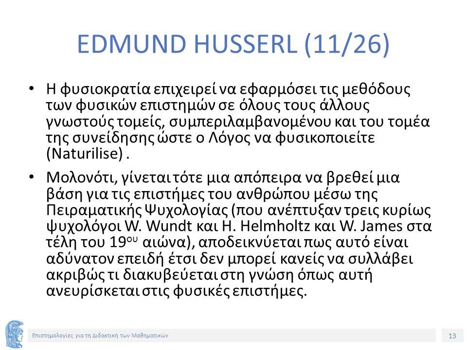 13 Επιστημολογίες για τη Διδακτική των Μαθηματικών EDMUND HUSSERL (11/26) Η φυσιοκρατία επιχειρεί να εφαρμόσει τις μεθόδους των φυσικών επιστημών σε όλους τους άλλους γνωστούς τομείς, συμπεριλαμβανομένου και του τομέα της συνείδησης ώστε ο Λόγος να φυσικοποιείτε (Naturilise).