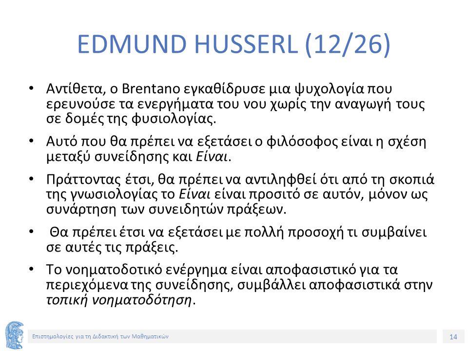 14 Επιστημολογίες για τη Διδακτική των Μαθηματικών EDMUND HUSSERL (12/26) Αντίθετα, ο Brentano εγκαθίδρυσε μια ψυχολογία που ερευνούσε τα ενεργήματα του νου χωρίς την αναγωγή τους σε δομές της φυσιολογίας.
