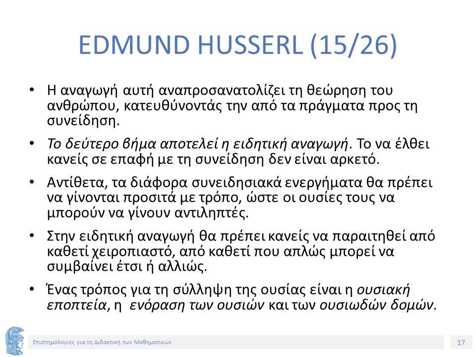 17 Επιστημολογίες για τη Διδακτική των Μαθηματικών EDMUND HUSSERL (15/26) Η αναγωγή αυτή αναπροσανατολίζει τη θεώρηση του ανθρώπου, κατευθύνοντάς την από τα πράγματα προς τη συνείδηση.