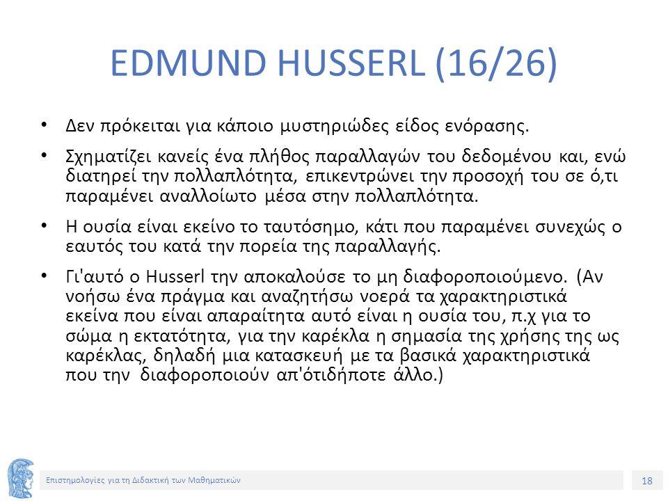 18 Επιστημολογίες για τη Διδακτική των Μαθηματικών EDMUND HUSSERL (16/26) Δεν πρόκειται για κάποιο μυστηριώδες είδος ενόρασης.