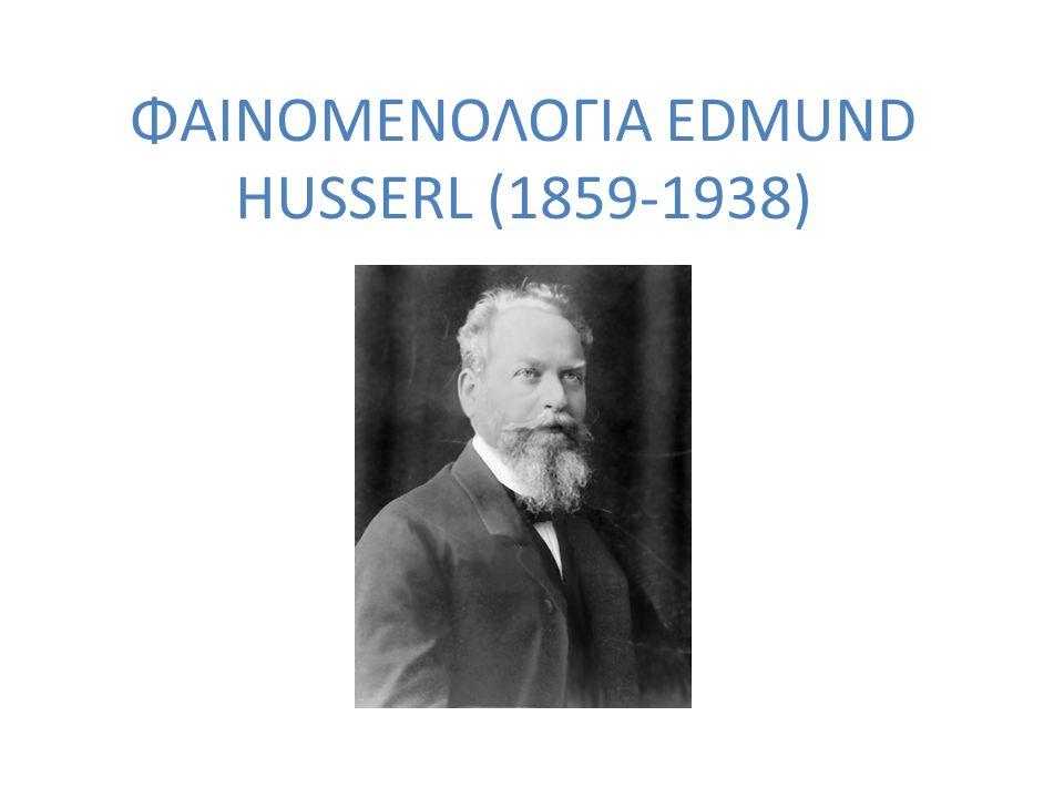 ΦΑΙΝΟΜΕΝΟΛΟΓΙΑ EDMUND HUSSERL (1859-1938)