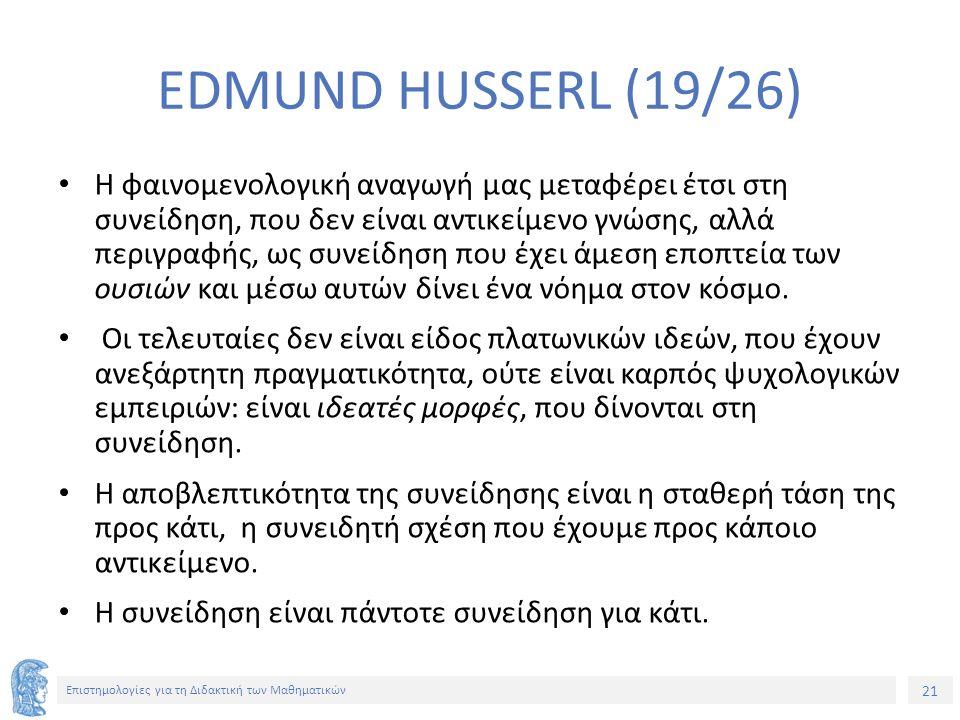 21 Επιστημολογίες για τη Διδακτική των Μαθηματικών EDMUND HUSSERL (19/26) Η φαινομενολογική αναγωγή μας μεταφέρει έτσι στη συνείδηση, που δεν είναι αντικείμενο γνώσης, αλλά περιγραφής, ως συνείδηση που έχει άμεση εποπτεία των ουσιών και μέσω αυτών δίνει ένα νόημα στον κόσμο.