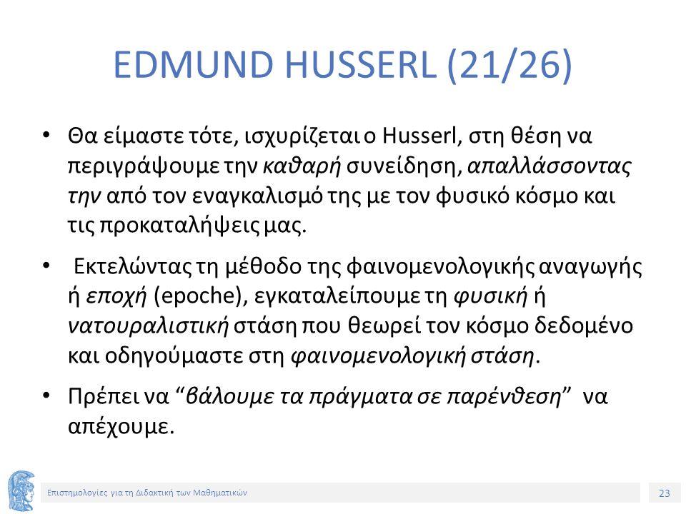 23 Επιστημολογίες για τη Διδακτική των Μαθηματικών EDMUND HUSSERL (21/26) Θα είμαστε τότε, ισχυρίζεται ο Husserl, στη θέση να περιγράψουμε την καθαρή συνείδηση, απαλλάσσοντας την από τον εναγκαλισμό της με τον φυσικό κόσμο και τις προκαταλήψεις μας.