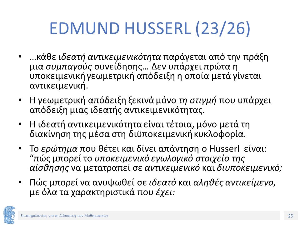 25 Επιστημολογίες για τη Διδακτική των Μαθηματικών EDMUND HUSSERL (23/26) …κάθε ιδεατή αντικειμενικότητα παράγεται από την πράξη μια συμπαγούς συνείδησης… Δεν υπάρχει πρώτα η υποκειμενική γεωμετρική απόδειξη η οποία μετά γίνεται αντικειμενική.