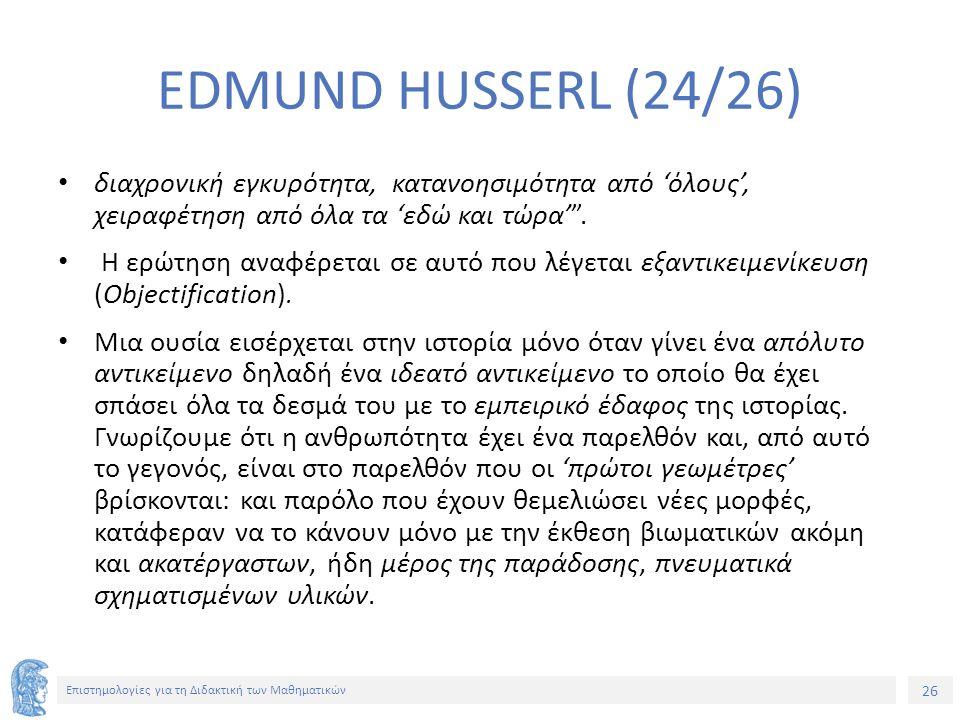 26 Επιστημολογίες για τη Διδακτική των Μαθηματικών EDMUND HUSSERL (24/26) διαχρονική εγκυρότητα, κατανοησιμότητα από 'όλους', χειραφέτηση από όλα τα 'εδώ και τώρα' .
