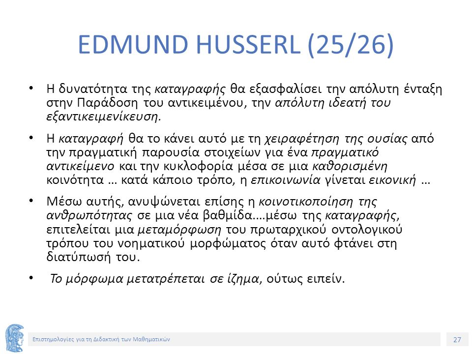 27 Επιστημολογίες για τη Διδακτική των Μαθηματικών EDMUND HUSSERL (25/26) Η δυνατότητα της καταγραφής θα εξασφαλίσει την απόλυτη ένταξη στην Παράδοση του αντικειμένου, την απόλυτη ιδεατή του εξαντικειμενίκευση.
