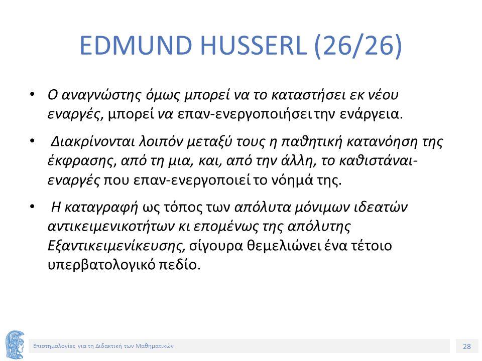 28 Επιστημολογίες για τη Διδακτική των Μαθηματικών EDMUND HUSSERL (26/26) Ο αναγνώστης όμως μπορεί να το καταστήσει εκ νέου εναργές, μπορεί να επαν-ενεργοποιήσει την ενάργεια.