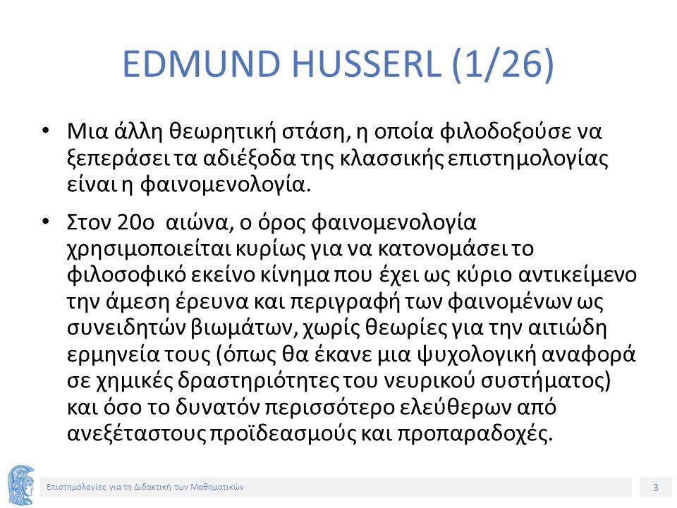 3 Επιστημολογίες για τη Διδακτική των Μαθηματικών EDMUND HUSSERL (1/26) Μια άλλη θεωρητική στάση, η οποία φιλοδοξούσε να ξεπεράσει τα αδιέξοδα της κλασσικής επιστημολογίας είναι η φαινομενολογία.