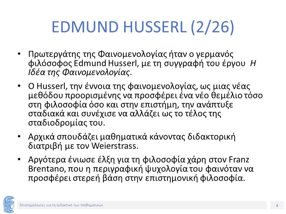 4 Επιστημολογίες για τη Διδακτική των Μαθηματικών EDMUND HUSSERL (2/26) Πρωτεργάτης της Φαινομενολογίας ήταν ο γερμανός φιλόσοφος Edmund Husserl, με τη συγγραφή του έργου Η Ιδέα της Φαινομενολογίας.