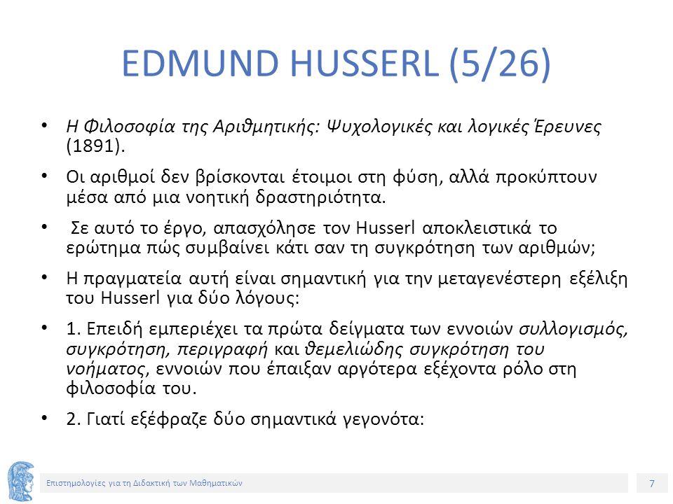 7 Επιστημολογίες για τη Διδακτική των Μαθηματικών EDMUND HUSSERL (5/26) Η Φιλοσοφία της Αριθμητικής: Ψυχολογικές και λογικές Έρευνες (1891).