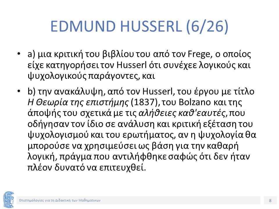 8 Επιστημολογίες για τη Διδακτική των Μαθηματικών EDMUND HUSSERL (6/26) a) μια κριτική του βιβλίου του από τον Frege, ο οποίος είχε κατηγορήσει τον Husserl ότι συνέχεε λογικούς και ψυχολογικούς παράγοντες, και b) την ανακάλυψη, από τον Husserl, του έργου με τίτλο Η Θεωρία της επιστήμης (1837), του Bolzano και της άποψής του σχετικά με τις αλήθειες καθ εαυτές, που οδήγησαν τον ίδιο σε ανάλυση και κριτική εξέταση του ψυχολογισμού και του ερωτήματος, αν η ψυχολογία θα μπορούσε να χρησιμεύσει ως βάση για την καθαρή λογική, πράγμα που αντιλήφθηκε σαφώς ότι δεν ήταν πλέον δυνατό να επιτευχθεί.