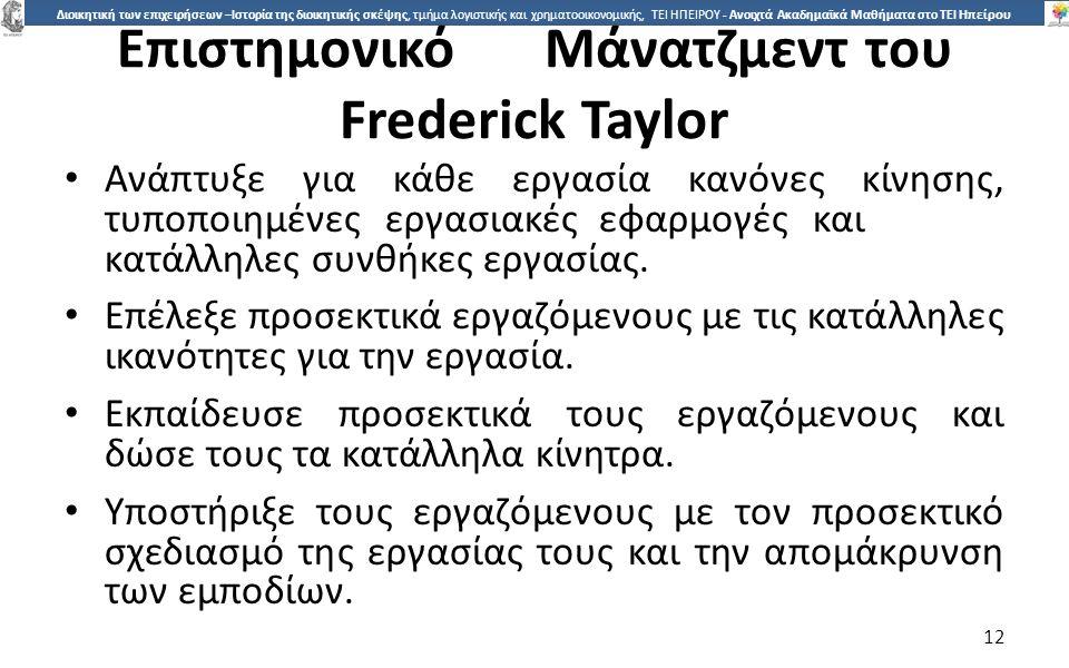 1212 Διοικητική των επιχειρήσεων –Ιστορία της διοικητικής σκέψης, τμήμα λογιστικής και χρηματοοικονομικής, ΤΕΙ ΗΠΕΙΡΟΥ - Ανοιχτά Ακαδημαϊκά Μαθήματα στο ΤΕΙ Ηπείρου ΕπιστηµονικόΜάνατζµεντ του Frederick Taylor Ανάπτυξε για κάθε εργασία κανόνες κίνησης, τυποποιηµένεςεργασιακέςεφαρµογέςκαι κατάλληλες συνθήκες εργασίας.