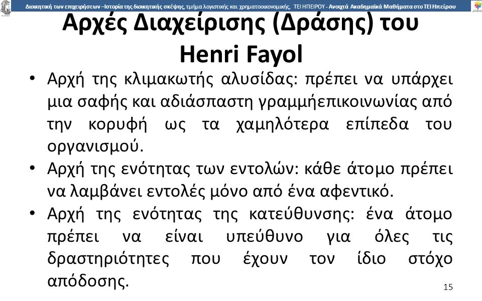 1515 Διοικητική των επιχειρήσεων –Ιστορία της διοικητικής σκέψης, τμήμα λογιστικής και χρηματοοικονομικής, ΤΕΙ ΗΠΕΙΡΟΥ - Ανοιχτά Ακαδημαϊκά Μαθήματα στο ΤΕΙ Ηπείρου Αρχές Διαχείρισης (Δράσης) του Henri Fayol Αρχή της κλιµακωτής αλυσίδας: πρέπει να υπάρχει µια σαφής και αδιάσπαστη γραµµήεπικοινωνίας από την κορυφή ως τα χαµηλότερα επίπεδα του οργανισµού.