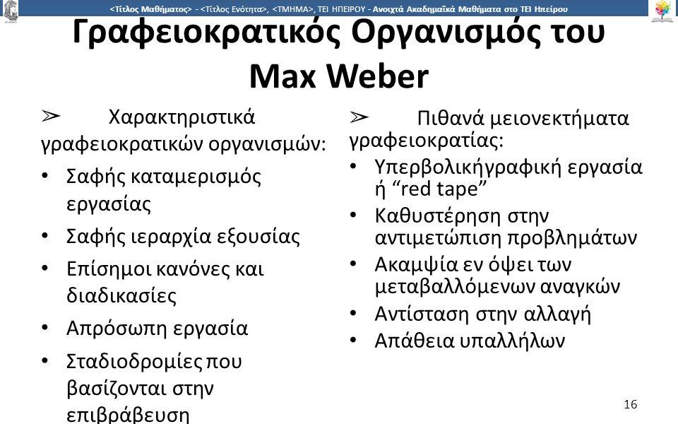 1616 -,, ΤΕΙ ΗΠΕΙΡΟΥ - Ανοιχτά Ακαδημαϊκά Μαθήματα στο ΤΕΙ Ηπείρου Γραφειοκρατικός Οργανισµός του Max Weber ➢ Χαρακτηριστικά γραφειοκρατικών οργανισµών: Σαφής καταµερισµός εργασίας Σαφής ιεραρχία εξουσίας Επίσηµοι κανόνες και διαδικασίες Απρόσωπη εργασία Σταδιοδροµίες που βασίζονται στην επιβράβευση ➢ Πιθανά µειονεκτήµατα γραφειοκρατίας: Υπερβολικήγραφική εργασία ή red tape Καθυστέρηση στην αντιµετώπιση προβληµάτων Ακαµψία εν όψει των µεταβαλλόµενων αναγκών Αντίσταση στην αλλαγή Απάθεια υπαλλήλων 16