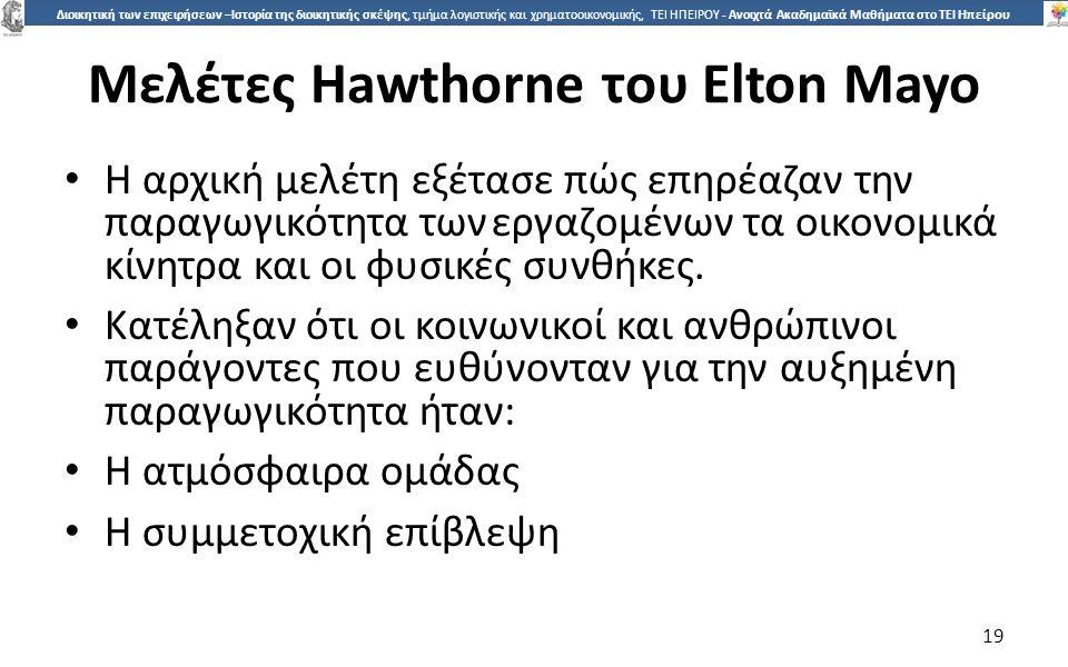 1919 Διοικητική των επιχειρήσεων –Ιστορία της διοικητικής σκέψης, τμήμα λογιστικής και χρηματοοικονομικής, ΤΕΙ ΗΠΕΙΡΟΥ - Ανοιχτά Ακαδημαϊκά Μαθήματα στο ΤΕΙ Ηπείρου Μελέτες Hawthorne του Elton Mayo Η αρχική µελέτη εξέτασε πώς επηρέαζαν την παραγωγικότητα τωνεργαζοµένων τα οικονοµικά κίνητρα και οι φυσικές συνθήκες.