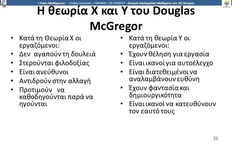 2 -,, ΤΕΙ ΗΠΕΙΡΟΥ - Ανοιχτά Ακαδημαϊκά Μαθήματα στο ΤΕΙ Ηπείρου Η θεωρία Χ και Υ του Douglas McGregor Κατά τη Θεωρία Χ οι εργαζόµενοι: Δεναγαπούν τη δουλειά Στερούνται φιλοδοξίας Είναι ανεύθυνοι Αντιδρούν στην αλλαγή Προτιµούννα καθοδηγούνται παρά να ηγούνται Κατά τη θεωρία Υ οι εργαζόµενοι: Έχουν θέληση για εργασία Είναι ικανοί για αυτοέλεγχο Είναι διατεθειµένοι να αναλαµβάνουν ευθύνη Έχουν φαντασία και δηµιουργικότητα Είναι ικανοί να κατευθύνουν τον εαυτό τους 22