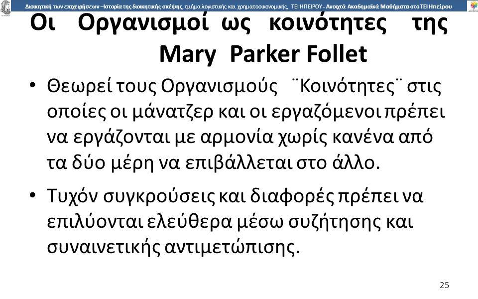 2525 Διοικητική των επιχειρήσεων –Ιστορία της διοικητικής σκέψης, τμήμα λογιστικής και χρηματοοικονομικής, ΤΕΙ ΗΠΕΙΡΟΥ - Ανοιχτά Ακαδημαϊκά Μαθήματα στο ΤΕΙ Ηπείρου ΟιΟργανισµοίωςκοινότητεςτης Mary Parker Follet Θεωρεί τους Οργανισµούς ¨Κοινότητες¨ στις οποίες οι µάνατζερ και οι εργαζόµενοι πρέπει να εργάζονται µε αρµονία χωρίς κανένα από τα δύο µέρη να επιβάλλεται στο άλλο.