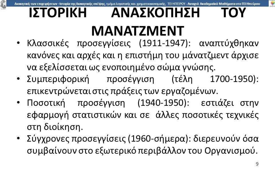 9 Διοικητική των επιχειρήσεων –Ιστορία της διοικητικής σκέψης, τμήμα λογιστικής και χρηματοοικονομικής, ΤΕΙ ΗΠΕΙΡΟΥ - Ανοιχτά Ακαδημαϊκά Μαθήματα στο ΤΕΙ Ηπείρου ΙΣΤΟΡΙΚΗΑΝΑΣΚΟΠΗΣΗΤΟΥ ΜΑΝΑΤΖΜΕΝΤ Κλασσικές προσεγγίσεις (1911-1947): αναπτύχθηκαν κανόνες και αρχές και η επιστήµη του µάνατζµεντ άρχισε να εξελίσσεται ως ενοποιηµένο σώµα γνώσης.