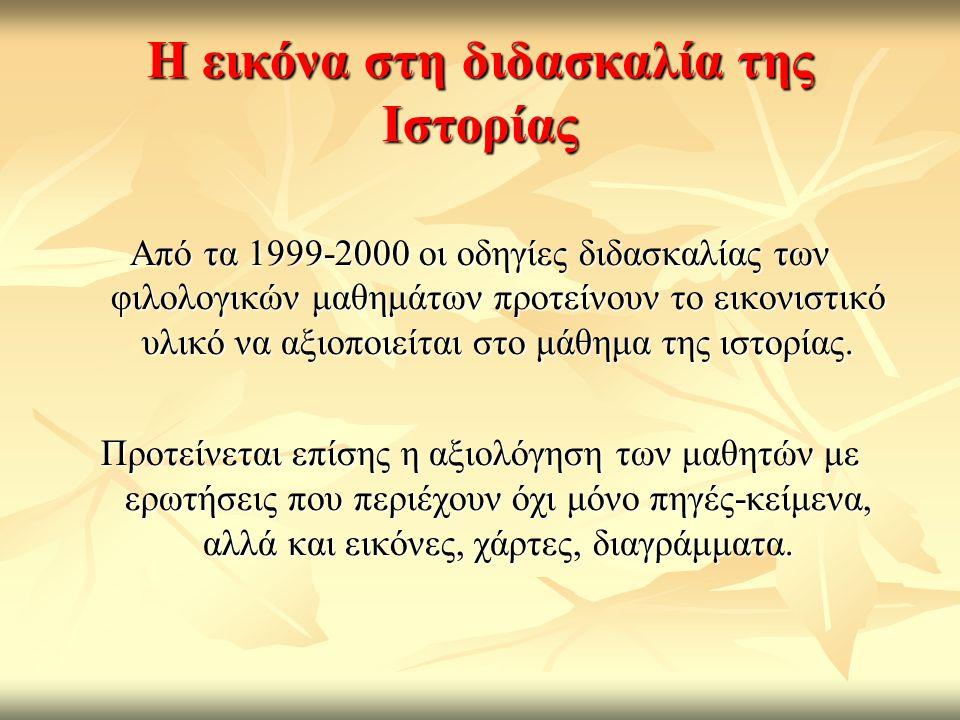 Η εικόνα στη διδασκαλία της Ιστορίας Από τα 1999-2000 οι οδηγίες διδασκαλίας των φιλολογικών μαθημάτων προτείνουν το εικονιστικό υλικό να αξιοποιείται στο μάθημα της ιστορίας.