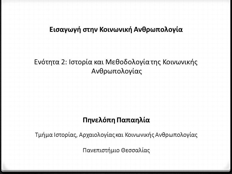 Εισαγωγή στην Κοινωνική Ανθρωπολογία Ενότητα 2: Ιστορία και Μεθοδολογία της Κοινωνικής Ανθρωπολογίας Πηνελόπη Παπαηλία Τμήμα Ιστορίας, Αρχαιολογίας και Κοινωνικής Ανθρωπολογίας Πανεπιστήμιο Θεσσαλίας