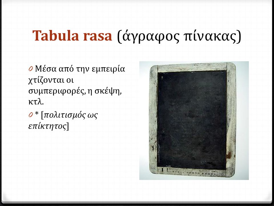Tabula rasa (άγραφος πίνακας) 0 Μέσα από την εμπειρία χτίζονται οι συμπεριφορές, η σκέψη, κτλ. 0 * [πολιτισμός ως επίκτητος]