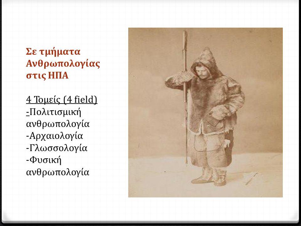 Σε τμήματα Ανθρωπολογίας στις ΗΠΑ 4 Τομείς (4 field) -Πολιτισμική ανθρωπολογία -Αρχαιολογία -Γλωσσολογία -Φυσική ανθρωπολογία