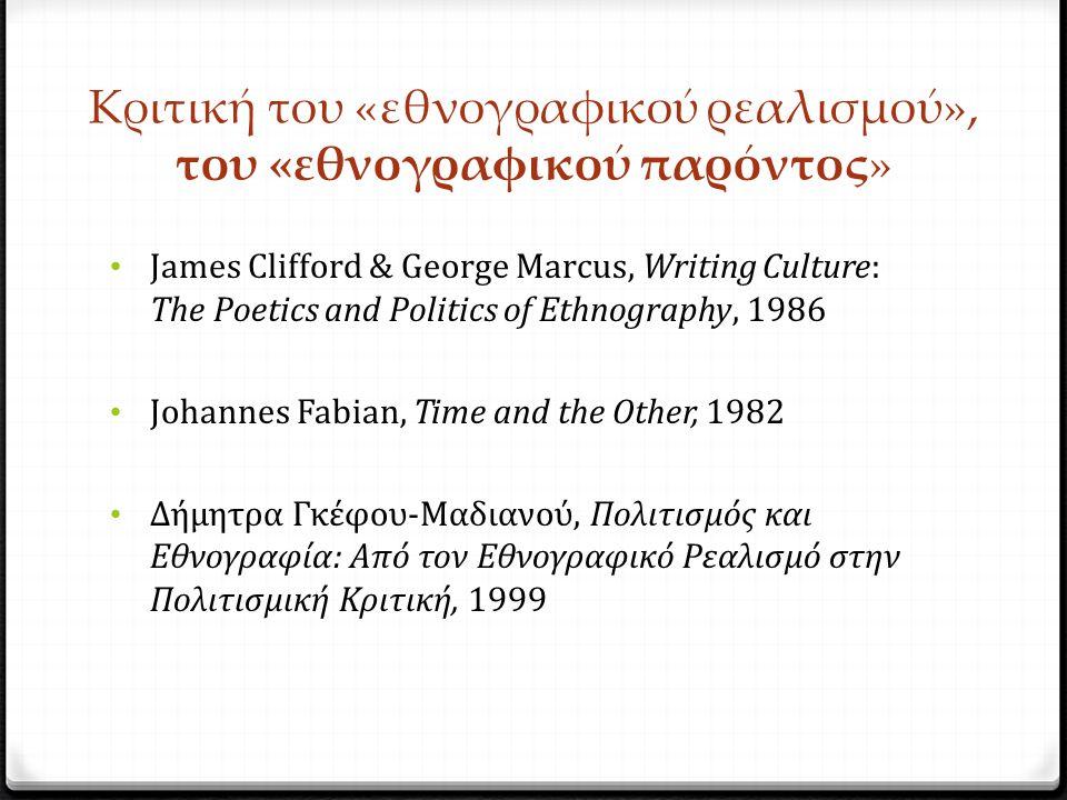 Κριτική του «εθνογραφικού ρεαλισμού», του «εθνογραφικού παρόντος» James Clifford & George Marcus, Writing Culture: The Poetics and Politics of Ethnography, 1986 Johannes Fabian, Time and the Other, 1982 Δήμητρα Γκέφου-Μαδιανού, Πολιτισμός και Εθνογραφία: Από τον Εθνογραφικό Ρεαλισμό στην Πολιτισμική Κριτική, 1999