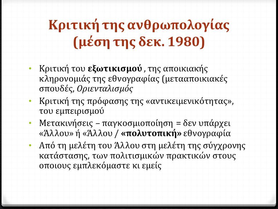 Κριτική της ανθρωπολογίας (μέση της δεκ. 1980) Κριτική του εξωτικισμού, της αποικιακής κληρονομιάς της εθνογραφίας (μετααποικιακές σπουδές, Οριενταλισ