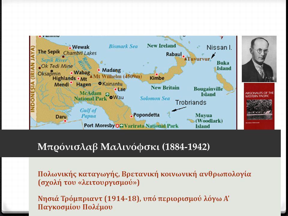 Μπρόνισλαβ Μαλινόφσκι (1884-1942) Πολωνικής καταγωγής, Βρετανική κοινωνική ανθρωπολογία (σχολή του «λειτουργισμού») Νησιά Τρόμπριαντ (1914-18), υπό περιορισμού λόγω Α' Παγκοσμίου Πολέμου