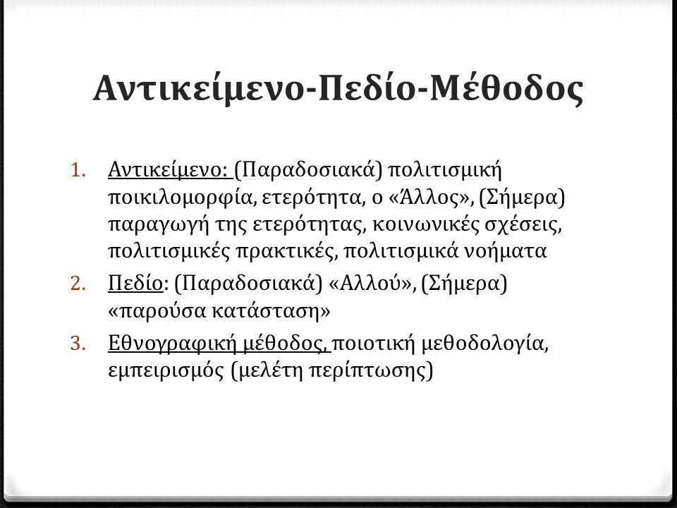 Αντικείμενο-Πεδίο-Μέθοδος 1. Αντικείμενο: (Παραδοσιακά) πολιτισμική ποικιλομορφία, ετερότητα, o «Άλλος», (Σήμερα) παραγωγή της ετερότητας, κοινωνικές