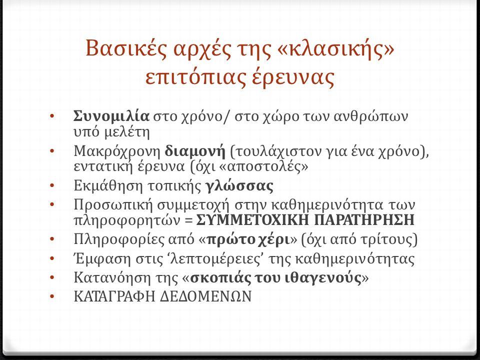 Βασικές αρχές της «κλασικής» επιτόπιας έρευνας Συνομιλία στο χρόνο/ στο χώρο των ανθρώπων υπό μελέτη Μακρόχρονη διαμονή (τουλάχιστον για ένα χρόνο), εντατική έρευνα (όχι «αποστολές» Εκμάθηση τοπικής γλώσσας Προσωπική συμμετοχή στην καθημερινότητα των πληροφορητών = ΣΥΜΜΕΤΟΧΙΚΗ ΠΑΡΑΤΗΡΗΣΗ Πληροφορίες από «πρώτο χέρι» (όχι από τρίτους) Έμφαση στις 'λεπτομέρειες' της καθημερινότητας Κατανόηση της «σκοπιάς του ιθαγενούς» ΚΑΤΑΓΡΑΦΗ ΔΕΔΟΜΕΝΩΝ