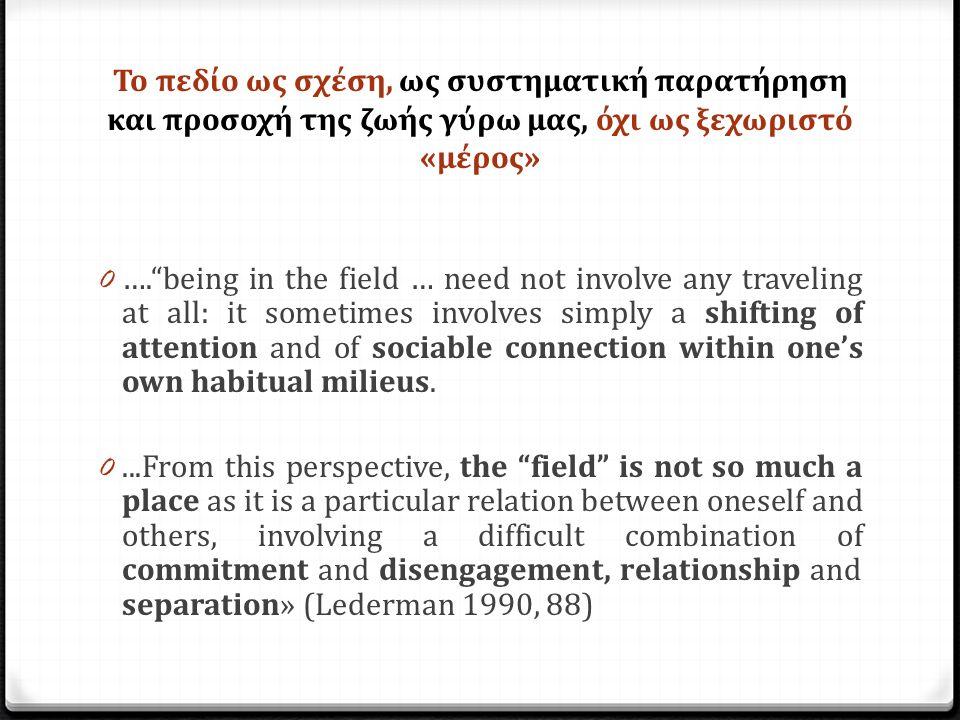 Το πεδίο ως σχέση, ως συστηματική παρατήρηση και προσοχή της ζωής γύρω μας, όχι ως ξεχωριστό «μέρος» 0 …. being in the field … need not involve any traveling at all: it sometimes involves simply a shifting of attention and of sociable connection within one's own habitual milieus.