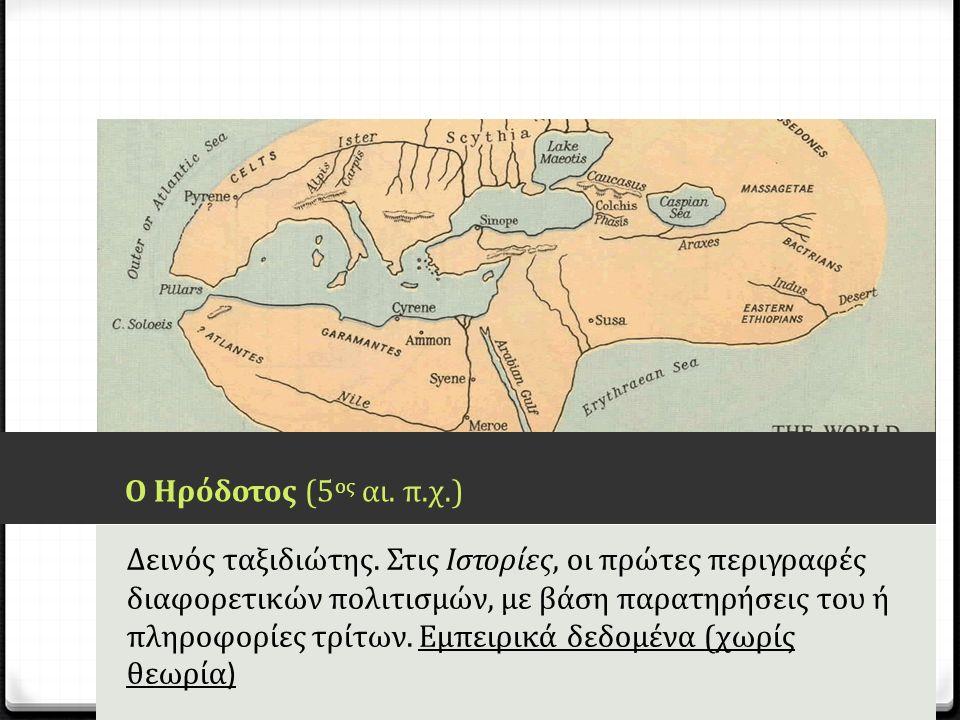 Ο Ηρόδοτος (5 ος αι. π.χ.) Δεινός ταξιδιώτης. Στις Ιστορίες, οι πρώτες περιγραφές διαφορετικών πολιτισμών, με βάση παρατηρήσεις του ή πληροφορίες τρίτ