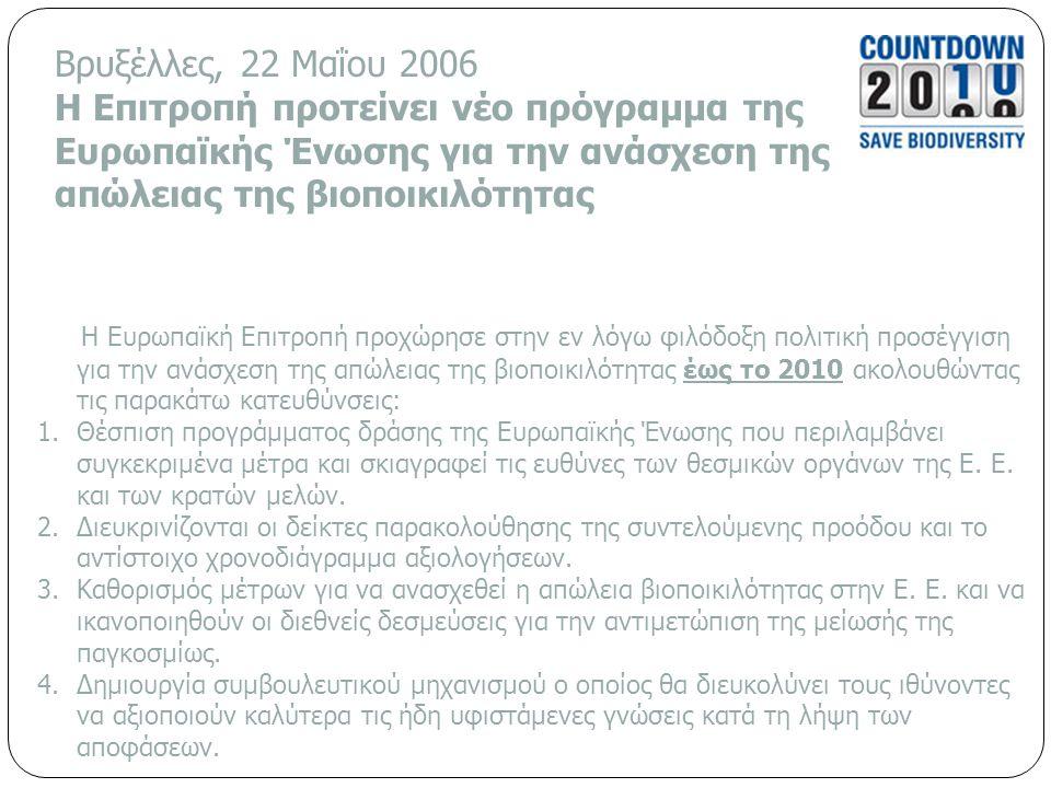 Βρυξέλλες, 22 Μαΐου 2006 Η Επιτροπή προτείνει νέο πρόγραμμα της Ευρωπαϊκής Ένωσης για την ανάσχεση της απώλειας της βιοποικιλότητας Η Ευρωπαϊκή Επιτροπή προχώρησε στην εν λόγω φιλόδοξη πολιτική προσέγγιση για την ανάσχεση της απώλειας της βιοποικιλότητας έως το 2010 ακολουθώντας τις παρακάτω κατευθύνσεις: 1.Θέσπιση προγράμματος δράσης της Ευρωπαϊκής Ένωσης που περιλαμβάνει συγκεκριμένα μέτρα και σκιαγραφεί τις ευθύνες των θεσμικών οργάνων της Ε.