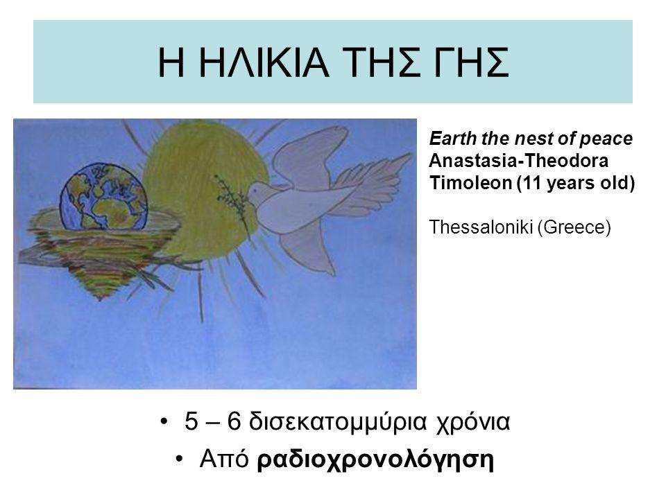 Η ΗΛΙΚΙΑ ΤΗΣ ΓΗΣ 5 – 6 δισεκατομμύρια χρόνια Από ραδιοχρονολόγηση Earth the nest of peace Anastasia-Theodora Timoleon (11 years old) Thessaloniki (Gre
