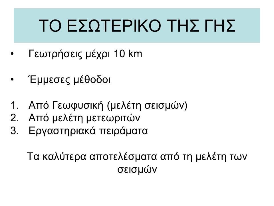 ΤΟ ΕΣΩΤΕΡΙΚΟ ΤΗΣ ΓΗΣ Γεωτρήσεις μέχρι 10 km Έμμεσες μέθοδοι 1.Από Γεωφυσική (μελέτη σεισμών) 2.Από μελέτη μετεωριτών 3.Εργαστηριακά πειράματα Τα καλύτ