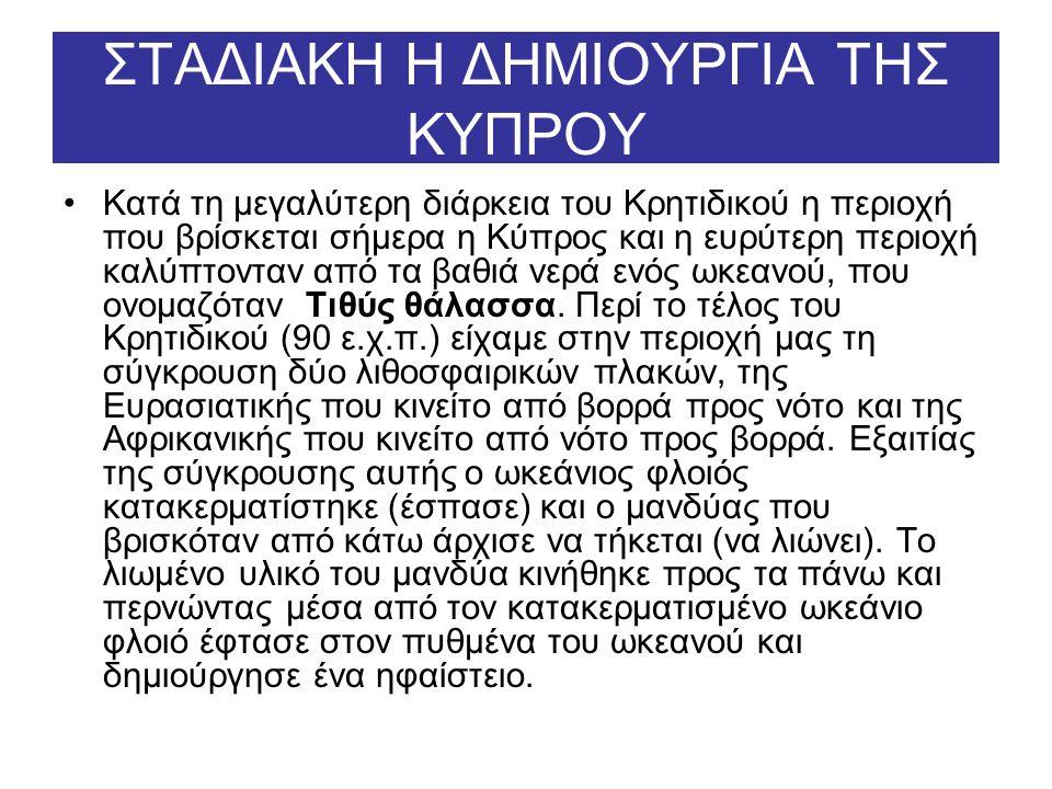 ΣΤΑΔΙΑΚΗ Η ΔΗΜΙΟΥΡΓΙΑ ΤΗΣ ΚΥΠΡΟΥ Κατά τη μεγαλύτερη διάρκεια του Κρητιδικού η περιοχή που βρίσκεται σήμερα η Κύπρος και η ευρύτερη περιοχή καλύπτονταν από τα βαθιά νερά ενός ωκεανού, που ονομαζόταν Τιθύς θάλασσα.