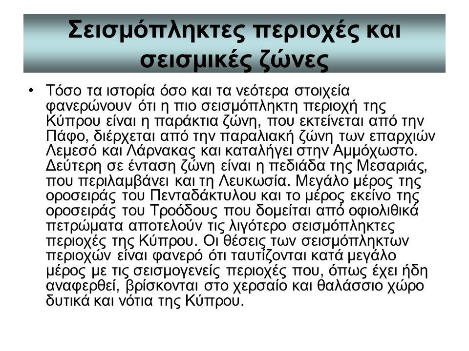 Σεισμόπληκτες περιοχές και σεισμικές ζώνες Τόσο τα ιστορία όσο και τα νεότερα στοιχεία φανερώνουν ότι η πιο σεισμόπληκτη περιοχή της Κύπρου είναι η παράκτια ζώνη, που εκτείνεται από την Πάφο, διέρχεται από την παραλιακή ζώνη των επαρχιών Λεμεσό και Λάρνακας και καταλήγει στην Αμμόχωστο.