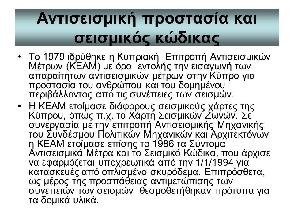 Αντισεισμική προστασία και σεισμικός κώδικας Το 1979 ιδρύθηκε η Κυπριακή Επιτροπή Αντισεισμικών Μέτρων (ΚΕΑΜ) με όρο εντολής την εισαγωγή των απαραίτητων αντισεισμικών μέτρων στην Κύπρο για προστασία του ανθρώπου και του δομημένου περιβάλλοντος από τις συνέπειες των σεισμών.