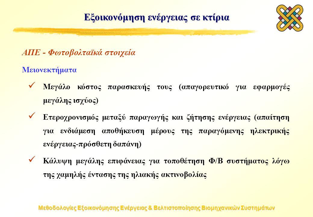 Μεθοδολογίες Εξοικονόμησης Ενέργειας & Βελτιστοποίησης Βιομηχανικών Συστημάτων Εξοικονόμηση ενέργειας σε κτίρια ΑΠΕ - Φωτοβολταϊκά στοιχεία Μειονεκτήματα Μεγάλο κόστος παρασκευής τους (απαγορευτικό για εφαρμογές μεγάλης ισχύος) Ετεροχρονισμός μεταξύ παραγωγής και ζήτησης ενέργειας (απαίτηση για ενδιάμεση αποθήκευση μέρους της παραγόμενης ηλεκτρικής ενέργειας-πρόσθετη δαπάνη) Κάλυψη μεγάλης επιφάνειας για τοποθέτηση Φ/Β συστήματος λόγω της χαμηλής έντασης της ηλιακής ακτινοβολίας