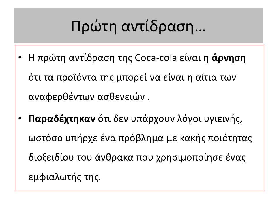 Πρώτη αντίδραση… Η πρώτη αντίδραση της Coca-cola είναι η άρνηση ότι τα προϊόντα της μπορεί να είναι η αίτια των αναφερθέντων ασθενειών.