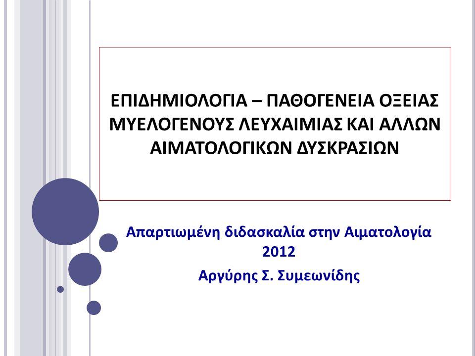 ΕΠΙΔΗΜΙΟΛΟΓΙΑ – ΠΑΘΟΓΕΝΕΙΑ ΟΞΕΙΑΣ ΜΥΕΛΟΓΕΝΟΥΣ ΛΕΥΧΑΙΜΙΑΣ ΚΑΙ ΑΛΛΩΝ ΑΙΜΑΤΟΛΟΓΙΚΩΝ ΔΥΣΚΡΑΣΙΩΝ Απαρτιωμένη διδασκαλία στην Αιματολογία 2012 Αργύρης Σ.