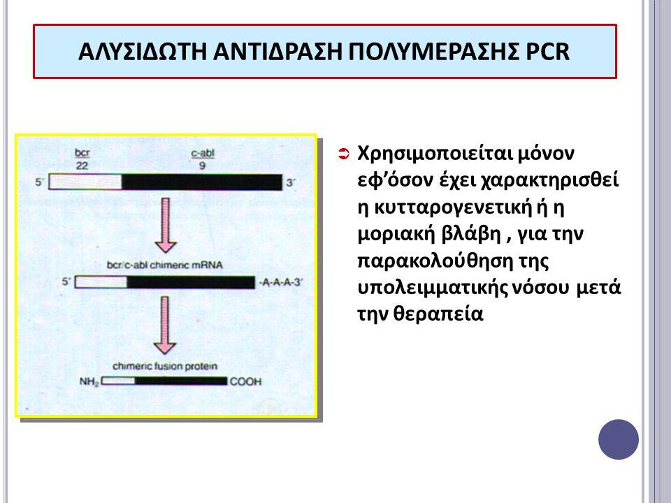 ΑΛΥΣΙΔΩΤΗ ΑΝΤΙΔΡΑΣΗ ΠΟΛΥΜΕΡΑΣΗΣ PCR  Χρησιμοποιείται μόνον εφ'όσον έχει χαρακτηρισθεί η κυτταρογενετική ή η μοριακή βλάβη, για την παρακολούθηση της υπολειμματικής νόσου μετά την θεραπεία