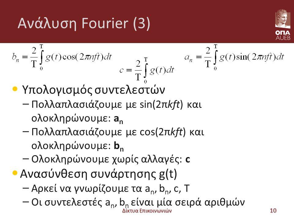 Ανάλυση Fourier (3) Υπολογισμός συντελεστών – Πολλαπλασιάζουμε με sin(2πkft) και ολοκληρώνουμε: a n – Πολλαπλασιάζουμε με cos(2πkft) και ολοκληρώνουμε: b n – Ολοκληρώνουμε χωρίς αλλαγές: c Ανασύνθεση συνάρτησης g(t) – Αρκεί να γνωρίζουμε τα a n, b n, c, Τ – Οι συντελεστές a n, b n είναι μία σειρά αριθμών 10 Δίκτυα Επικοινωνιών
